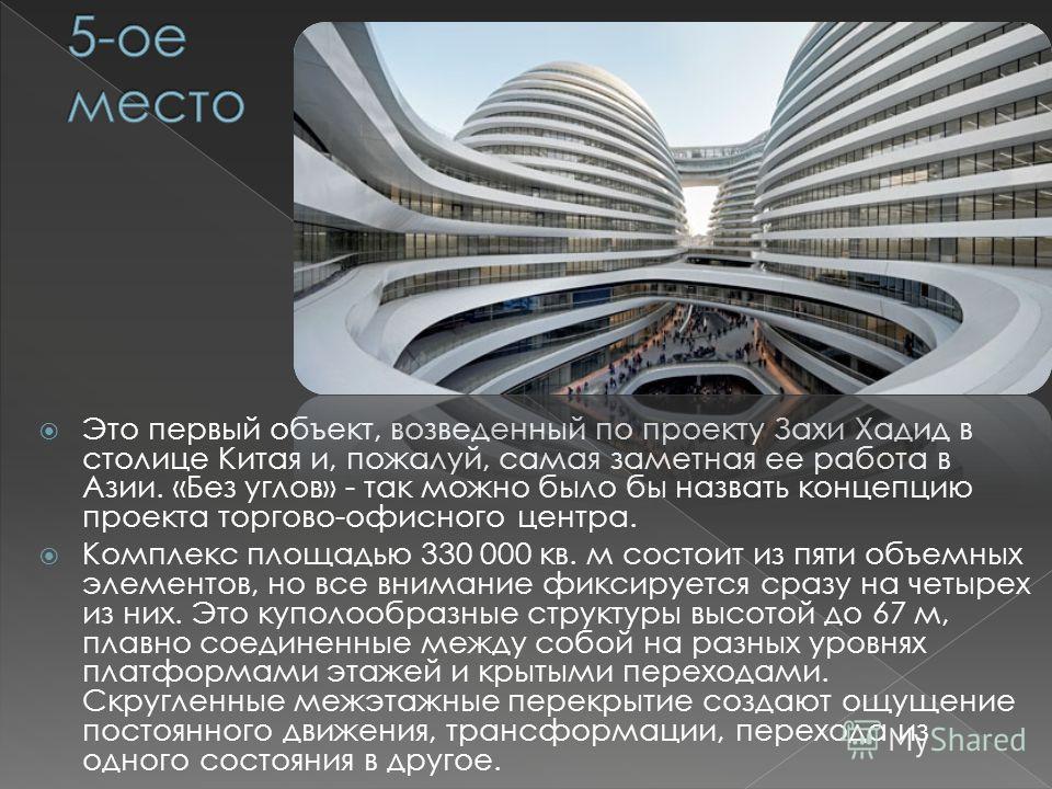 Это первый объект, возведенный по проекту Захи Хадид в столице Китая и, пожалуй, самая заметная ее работа в Азии. «Без углов» - так можно было бы назвать концепцию проекта торгово-офисного центра. Комплекс площадью 330 000 кв. м состоит из пяти объем