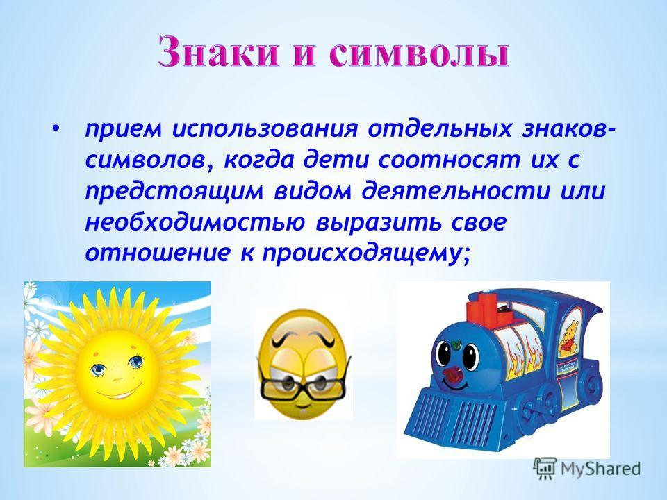 прием использования отдельных знаков- символов, когда дети соотносят их с предстоящим видом деятельности или необходимостью выразить свое отношение к происходящему;