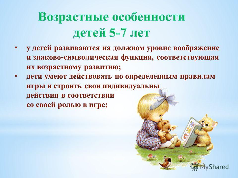 у детей развиваются на должном уровне воображение и знаково-символическая функция, соответствующая их возрастному развитию; дети умеют действовать по определенным правилам игры и строить свои индивидуальны действия в соответствии со своей ролью в игр