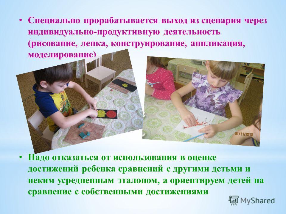 Специально прорабатывается выход из сценария через индивидуально-продуктивную деятельность (рисование, лепка, конструирование, аппликация, моделирование) Надо отказаться от использования в оценке достижений ребенка сравнений с другими детьми и неки