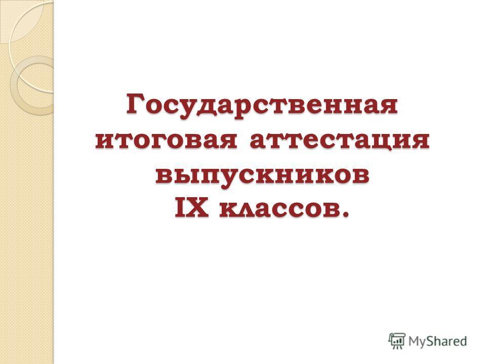 Государственная итоговая аттестация выпускников IX классов.