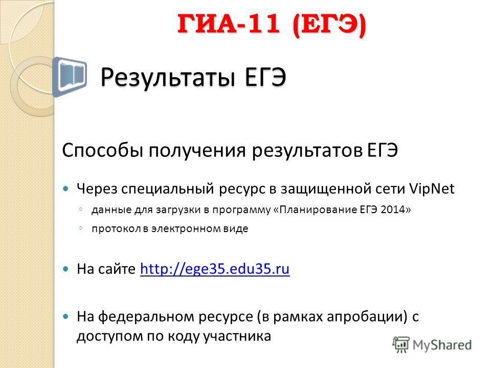 Способы получения результатов ЕГЭ Через специальный ресурс в защищенной сети VipNet данные для загрузки в программу «Планирование ЕГЭ 2014» протокол в электронном виде На сайте http://ege35.edu35.ru На федеральном ресурсе (в рамках апробации) с досту