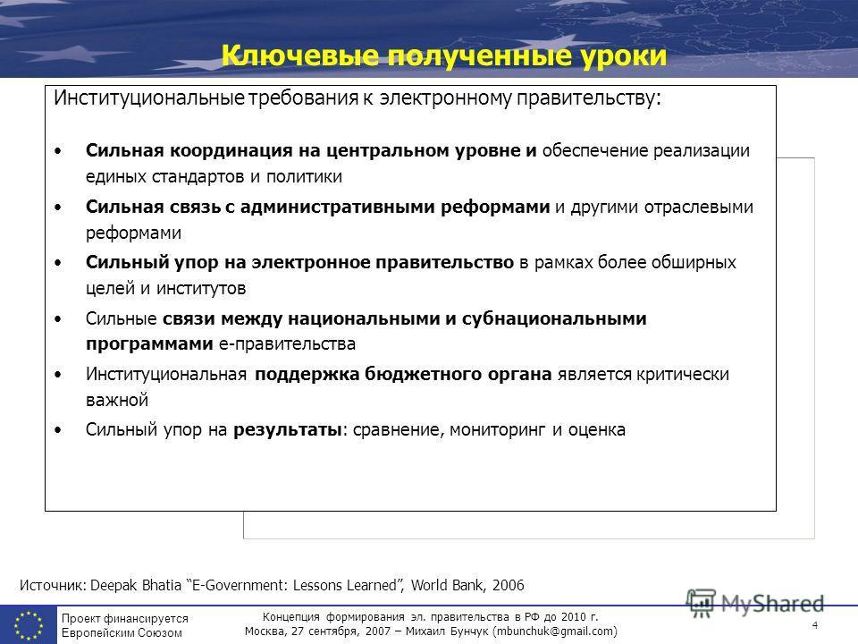 Концепция формирования эл. правительства в РФ до 2010 г. Москва, 27 сентября, 2007 – Михаил Бунчук (mbunchuk@gmail.com) Проект финансируется Европейским Союзом 4 Ключевые полученные уроки Институциональные требования к электронному правительству: Сил