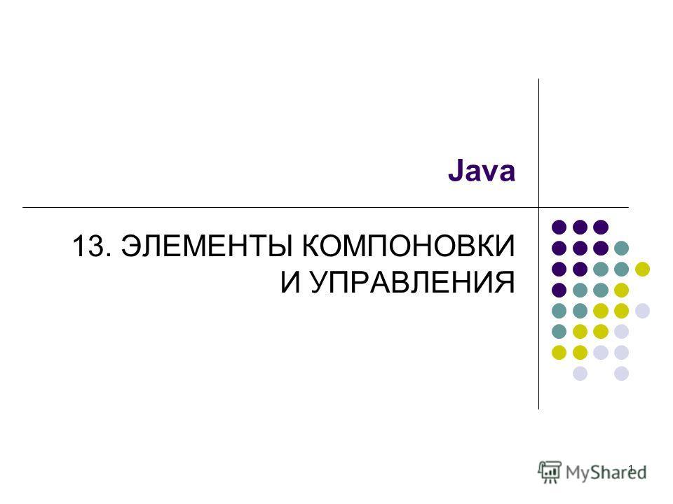 1 Java 13. ЭЛЕМЕНТЫ КОМПОНОВКИ И УПРАВЛЕНИЯ