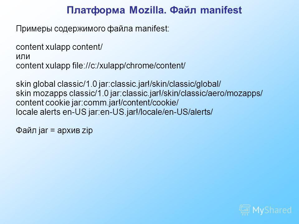 Платформа Mozilla. Файл manifest Примеры содержимого файла manifest: content xulapp content/ или content xulapp file://c:/xulapp/chrome/content/ skin global classic/1.0 jar:classic.jar!/skin/classic/global/ skin mozapps classic/1.0 jar:classic.jar!/s
