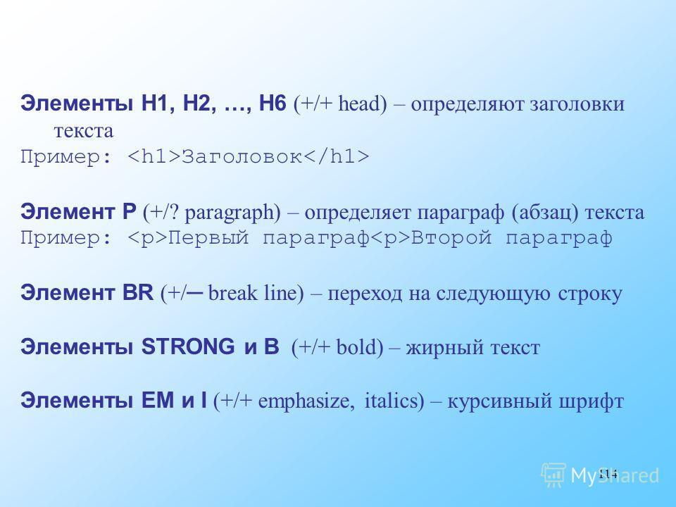 114 Элементы H1, H2, …, H6 (+/+ head) – определяют заголовки текста Пример: Заголовок Элемент P (+/? paragraph) – определяет параграф (абзац) текста Пример: Первый параграф Второй параграф Элемент BR (+/ break line) – переход на следующую строку Элем