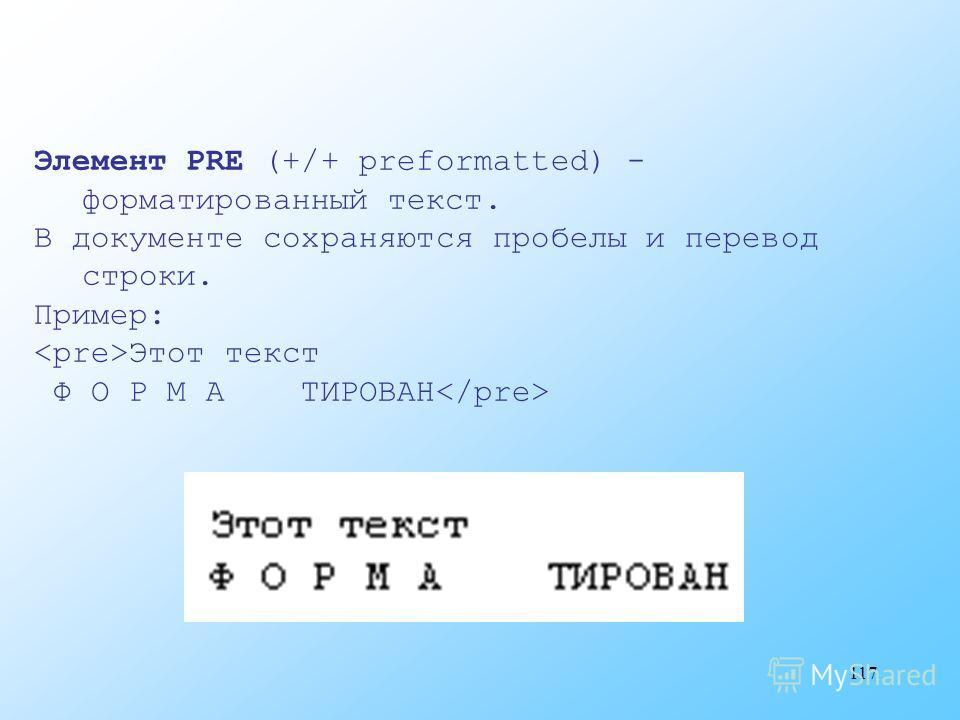 117 Элемент PRE (+/+ preformatted) - форматированный текст. В документе сохраняются пробелы и перевод строки. Пример: Этот текст Ф О Р М А ТИРОВАН