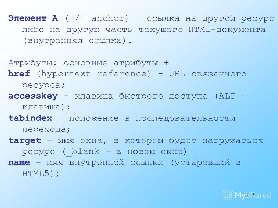119 Элемент A (+/+ anchor) - ссылка на другой ресурс либо на другую часть текущего HTML-документа (внутренняя ссылка). Атрибуты: основные атрибуты + href (hypertext reference) - URL связанного ресурса; accesskey - клавиша быстрого доступа (ALT + клав