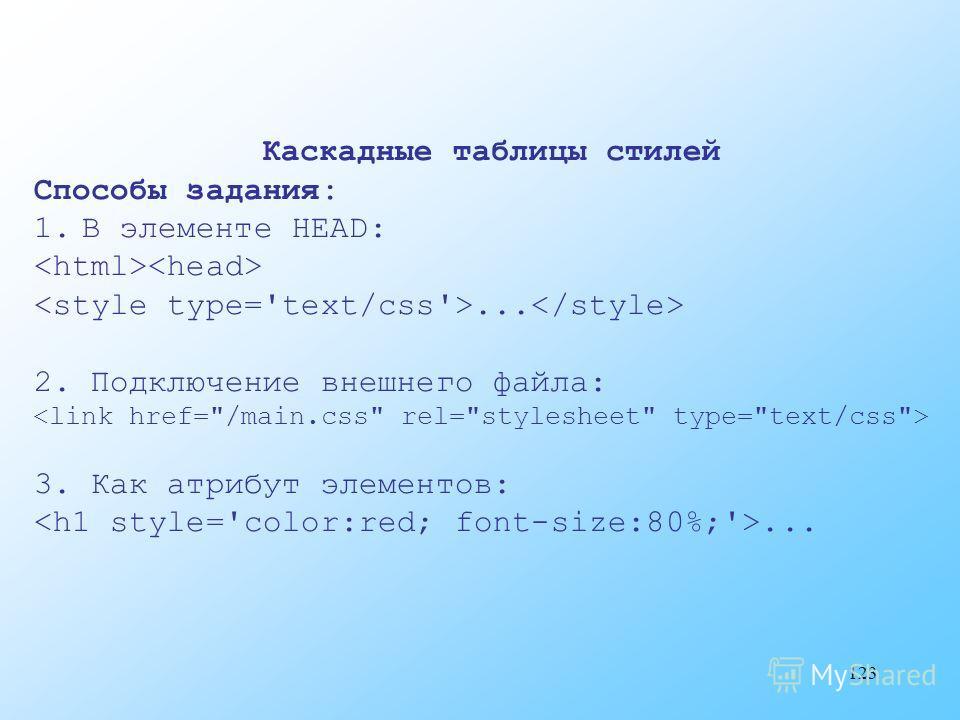 123 Каскадные таблицы стилей Способы задания: 1.В элементе HEAD:... 2. Подключение внешнего файла: 3. Как атрибут элементов:...