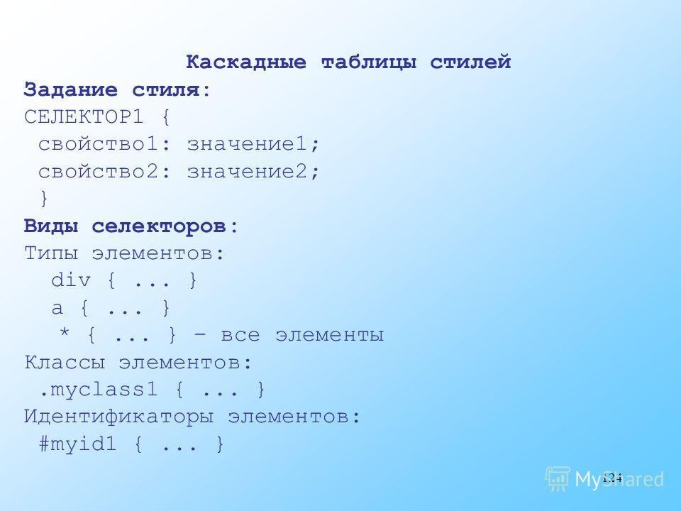 124 Каскадные таблицы стилей Задание стиля: СЕЛЕКТОР1 { свойство1: значение1; свойство2: значение2; } Виды селекторов: Типы элементов: div {... } a {... } * {... } – все элементы Классы элементов:.myclass1 {... } Идентификаторы элементов: #myid1 {...
