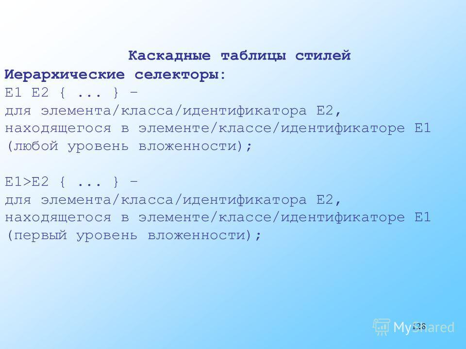 128 Каскадные таблицы стилей Иерархические селекторы: E1 E2 {... } – для элемента/класса/идентификатора E2, находящегося в элементе/классе/идентификаторе E1 (любой уровень вложенности); E1>E2 {... } – для элемента/класса/идентификатора E2, находящего