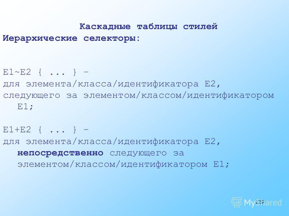 129 Каскадные таблицы стилей Иерархические селекторы: E1~E2 {... } – для элемента/класса/идентификатора E2, следующего за элементом/классом/идентификатором E1; E1+E2 {... } – для элемента/класса/идентификатора E2, непосредственно следующего за элемен