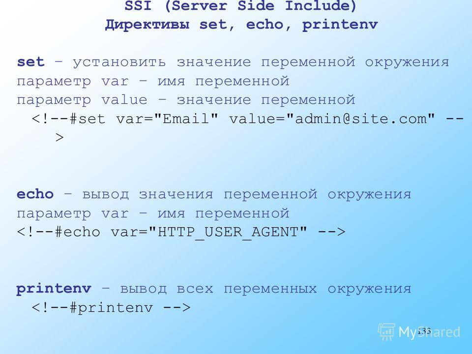 133 SSI (Server Side Include) Директивы set, echo, printenv set – установить значение переменной окружения параметр var – имя переменной параметр value – значение переменной echo – вывод значения переменной окружения параметр var – имя переменной pri