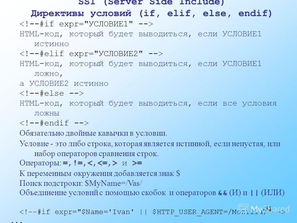 135 SSI (Server Side Include) Директивы условий (if, elif, else, endif) HTML-код, который будет выводиться, если УСЛОВИЕ1 истинно HTML-код, который будет выводиться, если УСЛОВИЕ1 ложно, а УСЛОВИЕ2 истинно HTML-код, который будет выводиться, если все