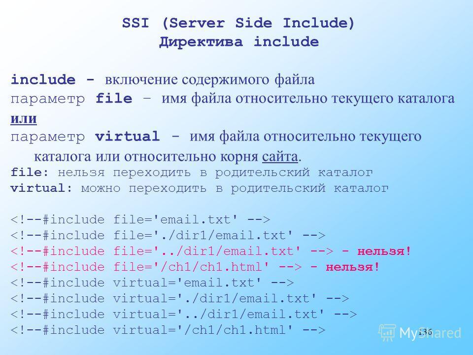 136 SSI (Server Side Include) Директива include include - включение содержимого файла параметр file – имя файла относительно текущего каталога или параметр virtual - имя файла относительно текущего каталога или относительно корня сайта. file: нельзя