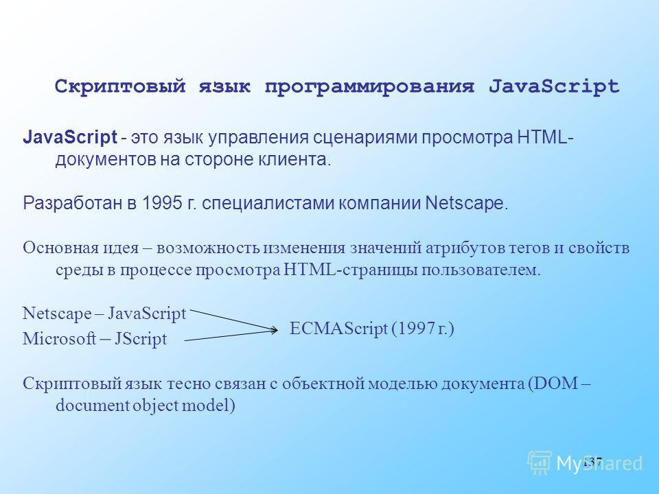 137 Скриптовый язык программирования JavaScript JavaScript - это язык управления сценариями просмотра HTML- документов на стороне клиента. Разработан в 1995 г. специалистами компании Netscape. Основная идея – возможность изменения значений атрибутов