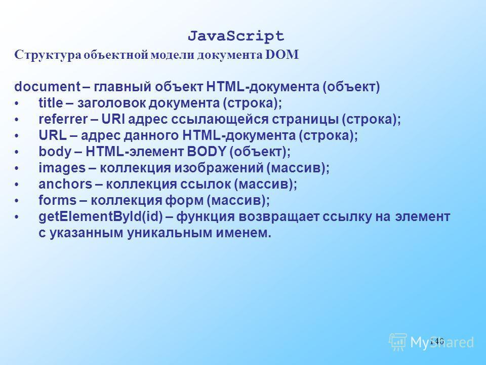 140 JavaScript Структура объектной модели документа DOM document – главный объект HTML-документа (объект) title – заголовок документа (строка); referrer – URI адрес ссылающейся страницы (строка); URL – адрес данного HTML-документа (строка); body – HT