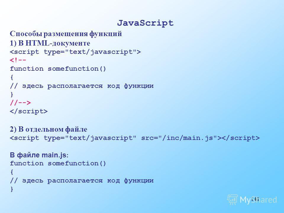 141 JavaScript Способы размещения функций 1) В HTML-документе  2) В отдельном файле В файле main.js : function somefunction() { // здесь располагается код функции }