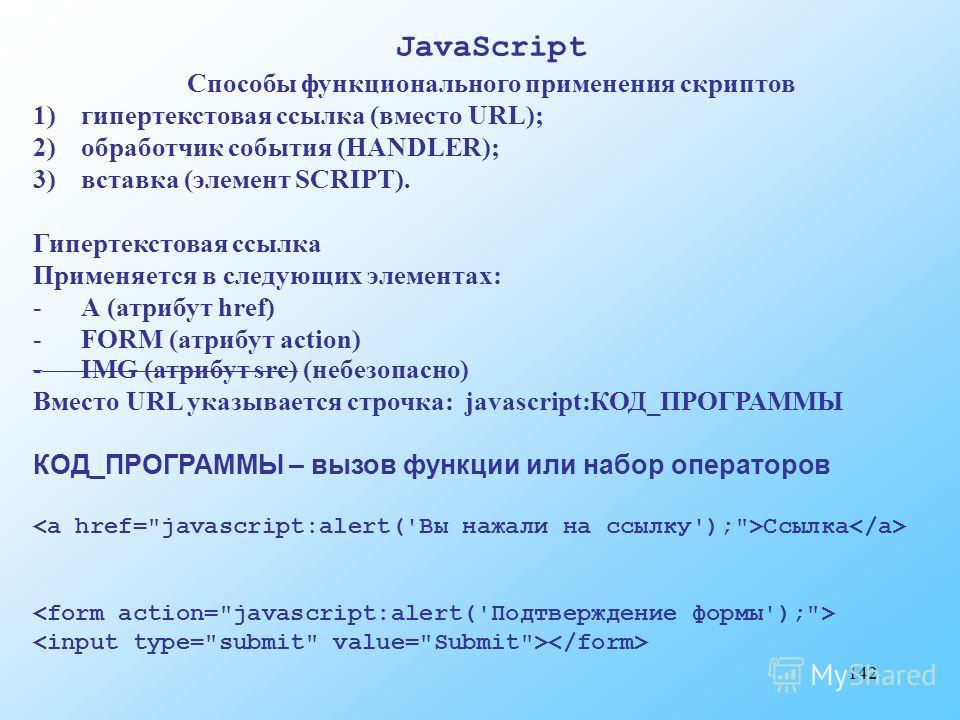 142 JavaScript Способы функционального применения скриптов 1)гипертекстовая ссылка (вместо URL); 2)обработчик события (HANDLER); 3)вставка (элемент SCRIPT). Гипертекстовая ссылка Применяется в следующих элементах: -А (атрибут href) -FORM (атрибут act