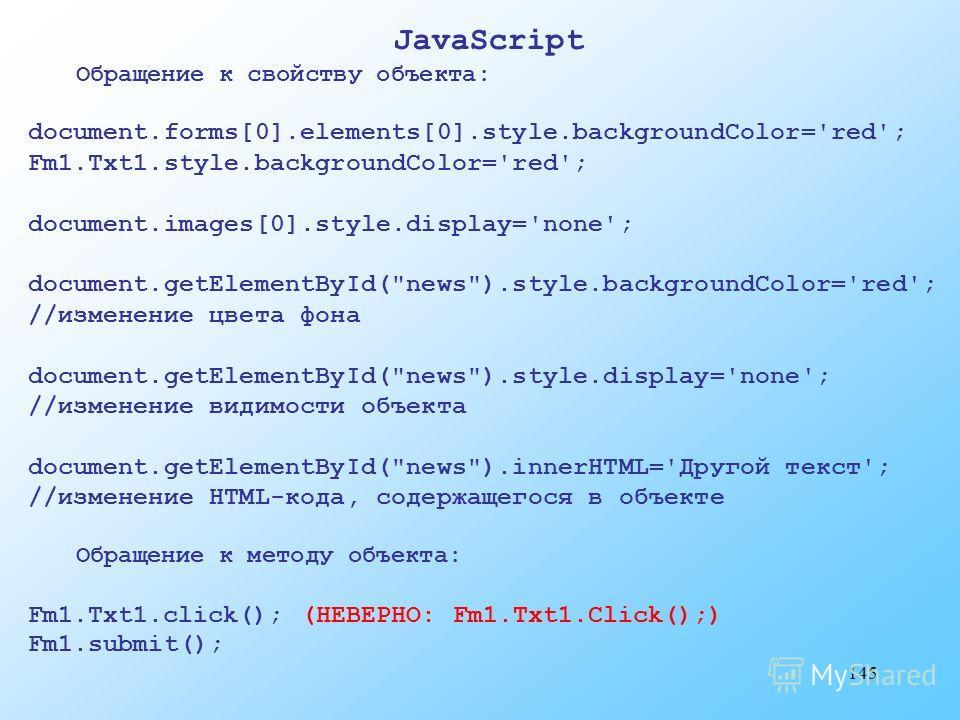 145 JavaScript Обращение к свойству объекта: document.forms[0].elements[0].style.backgroundColor='red'; Fm1.Txt1.style.backgroundColor='red'; document.images[0].style.display='none'; document.getElementById(