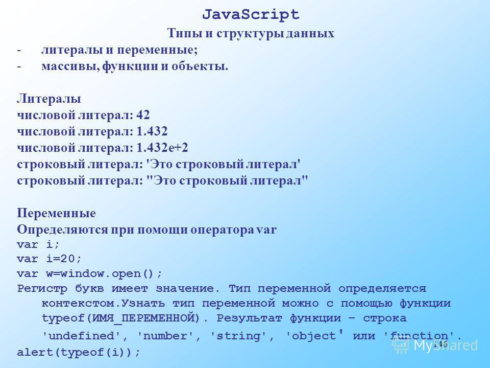 146 JavaScript Типы и структуры данных -литералы и переменные; -массивы, функции и объекты. Литералы числовой литерал: 42 числовой литерал: 1.432 числовой литерал: 1.432e+2 строковый литерал: 'Это строковый литерал' строковый литерал: