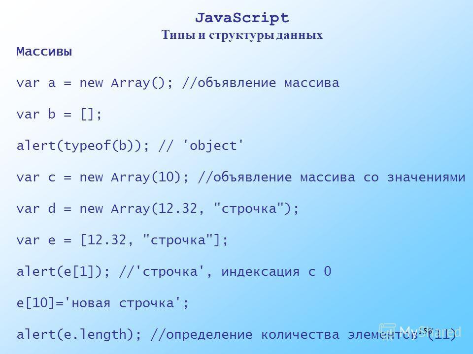 150 JavaScript Типы и структуры данных Массивы var a = new Array(); //объявление массива var b = []; alert(typeof(b)); // 'object' var c = new Array(10); //объявление массива со значениями var d = new Array(12.32,