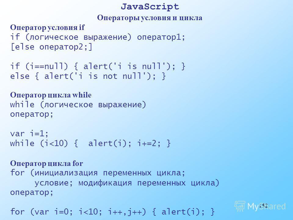 152 JavaScript Операторы условия и цикла Оператор условия if if (логическое выражение) оператор1; [else оператор2;] if (i==null) { alert('i is null'); } else { alert('i is not null'); } Оператор цикла while while (логическое выражение) оператор; var