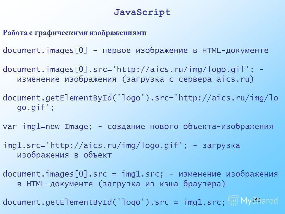 156 JavaScript Работа с графическими изображениями document.images[0] – первое изображение в HTML-документе document.images[0].src='http://aics.ru/img/logo.gif'; - изменение изображения (загрузка с сервера aics.ru) document.getElementById('logo').src