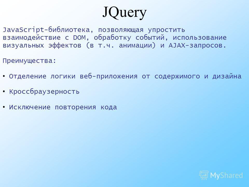 JQuery JavaScript-библиотека, позволяющая упростить взаимодействие с DOM, обработку событий, использование визуальных эффектов (в т.ч. анимации) и AJAX-запросов. Преимущества: Отделение логики веб-приложения от содержимого и дизайна Кроссбраузерность
