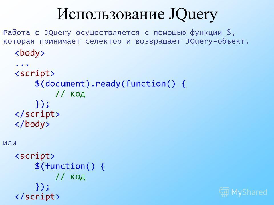 Использование JQuery Работа с JQuery осуществляется с помощью функции $, которая принимает селектор и возвращает JQuery-объект. или... $(document).ready(function() { // код }); $(function() { // код });