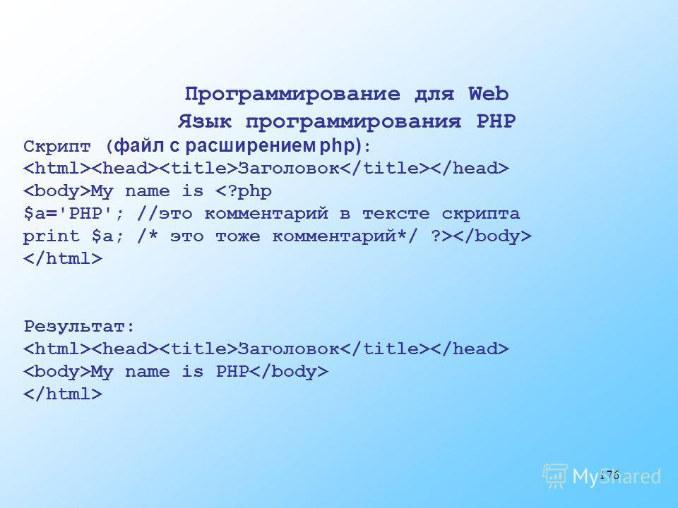 176 Программирование для Web Язык программирования PHP Скрипт ( файл с расширением php) : Заголовок My name is  Результат: Заголовок My name is PHP