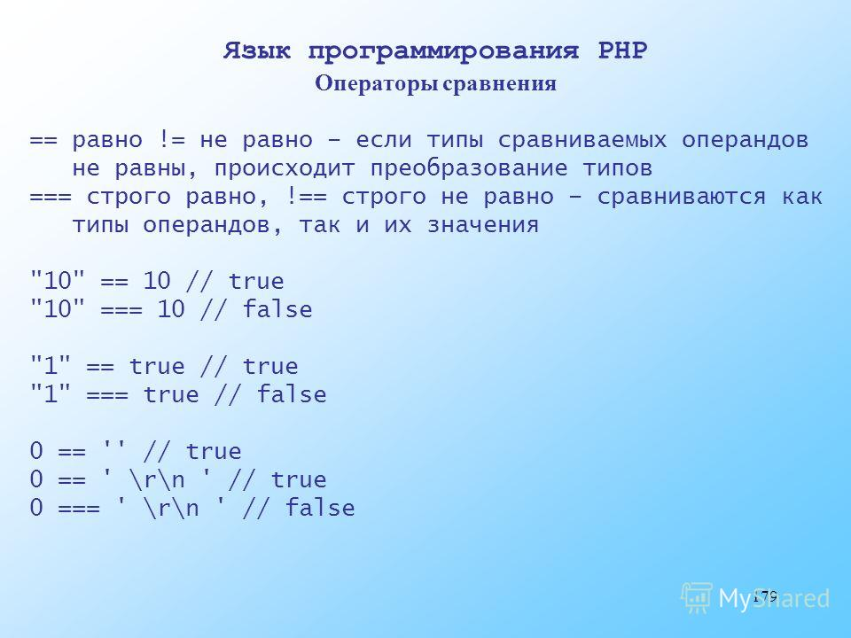 179 Язык программирования PHP Операторы сравнения == равно != не равно – если типы сравниваемых операндов не равны, происходит преобразование типов === строго равно, !== строго не равно – сравниваются как типы операндов, так и их значения