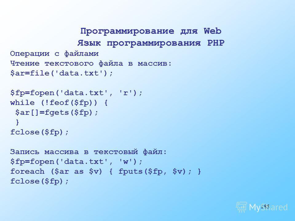 185 Программирование для Web Язык программирования PHP Операции с файлами Чтение текстового файла в массив: $ar=file('data.txt'); $fp=fopen('data.txt', 'r'); while (!feof($fp)) { $ar[]=fgets($fp); } fclose($fp); Запись массива в текстовый файл: $fp=f