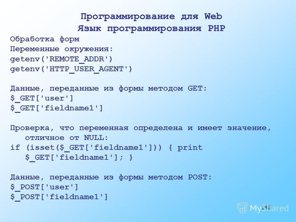 186 Программирование для Web Язык программирования PHP Обработка форм Переменные окружения: getenv('REMOTE_ADDR') getenv('HTTP_USER_AGENT') Данные, переданные из формы методом GET: $_GET['user'] $_GET['fieldname1'] Проверка, что переменная определена