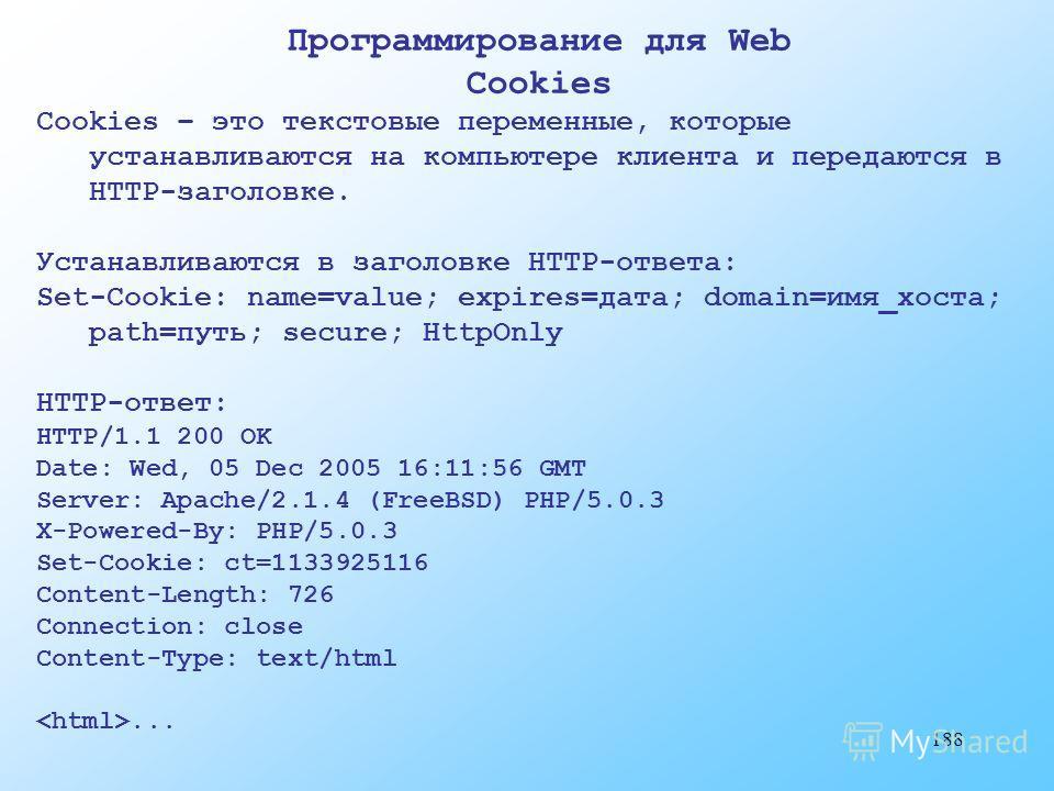 188 Программирование для Web Cookies Cookies – это текстовые переменные, которые устанавливаются на компьютере клиента и передаются в HTTP-заголовке. Устанавливаются в заголовке HTTP-ответа: Set-Cookie: name=value; expires=дата; domain=имя_хоста; pat