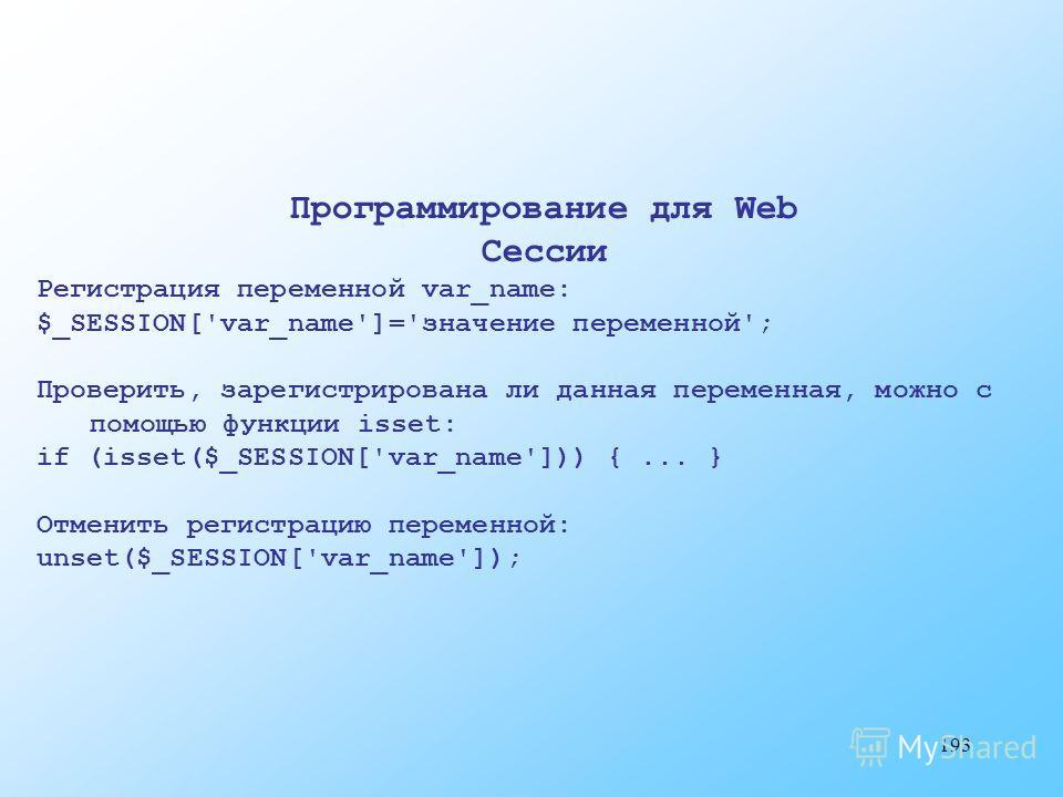 193 Программирование для Web Сессии Регистрация переменной var_name: $_SESSION['var_name']='значение переменной'; Проверить, зарегистрирована ли данная переменная, можно с помощью функции isset: if (isset($_SESSION['var_name'])) {... } Отменить регис