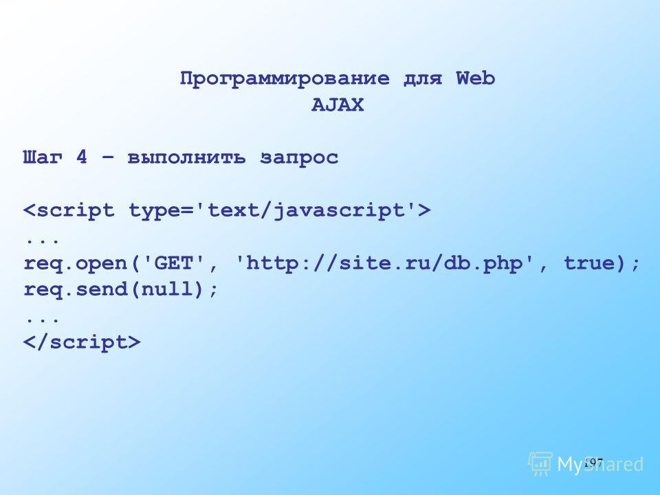 197 Программирование для Web AJAX Шаг 4 – выполнить запрос... req.open('GET', 'http://site.ru/db.php', true); req.send(null);...