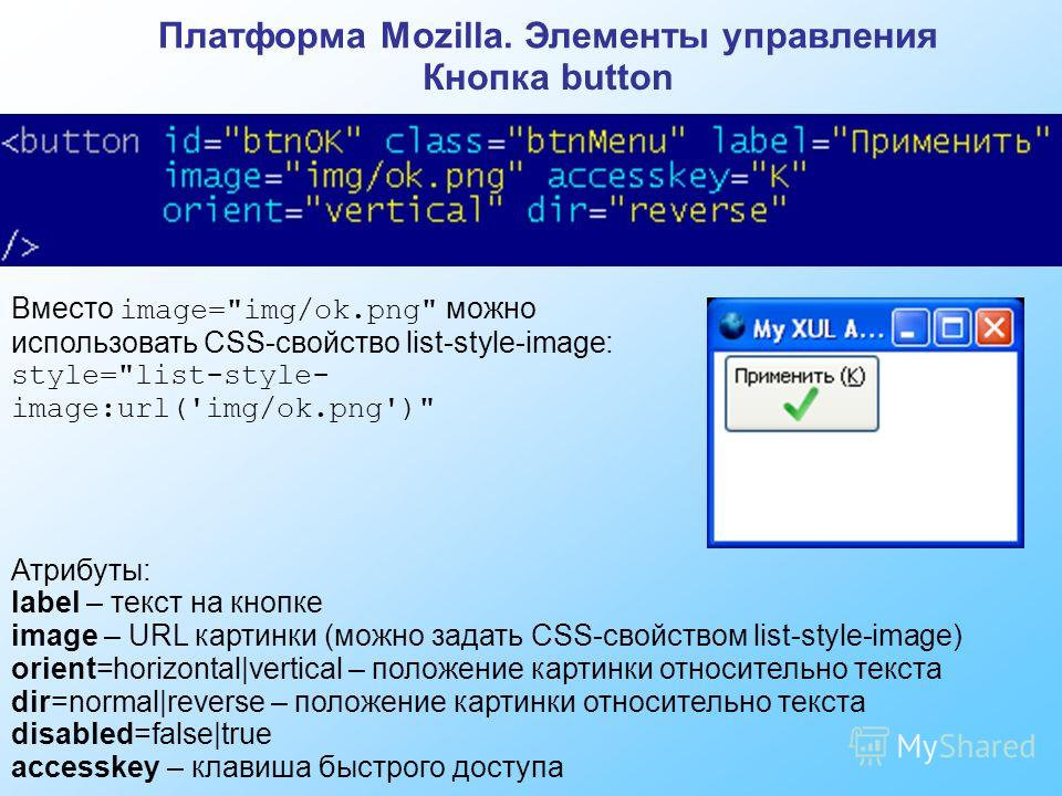 Платформа Mozilla. Элементы управления Кнопка button Атрибуты: label – текст на кнопке image – URL картинки (можно задать CSS-свойством list-style-image) orient=horizontal|vertical – положение картинки относительно текста dir=normal|reverse – положен