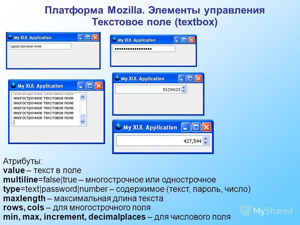 Платформа Mozilla. Элементы управления Текстовое поле (textbox) Атрибуты: value – текст в поле multiline=false|true – многострочное или однострочное type=text|password|number – содержимое (текст, пароль, число) maxlength – максимальная длина текста r