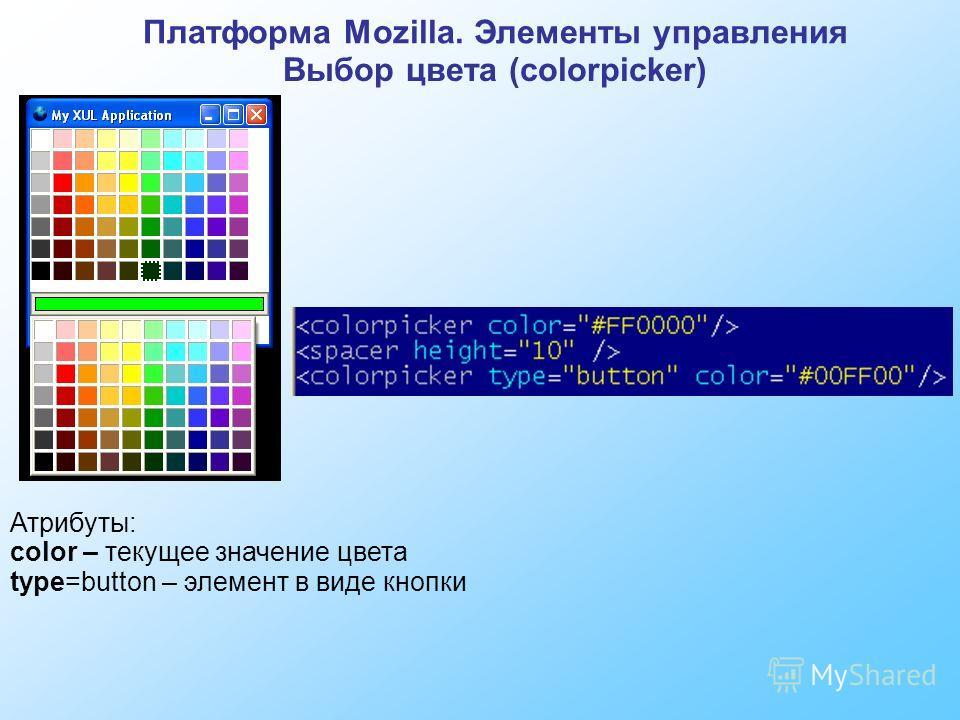 Платформа Mozilla. Элементы управления Выбор цвета (colorpicker) Атрибуты: color – текущее значение цвета type=button – элемент в виде кнопки
