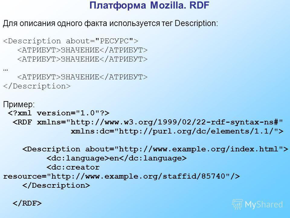 Платформа Mozilla. RDF Для описания одного факта используется тег Description: ЗНАЧЕНИЕ … ЗНАЧЕНИЕ Пример:  en