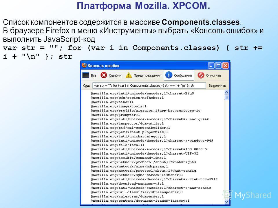 Платформа Mozilla. XPCOM. Список компонентов содержится в массиве Components.classes. В браузере Firefox в меню «Инструменты» выбрать «Консоль ошибок» и выполнить JavaScript-код var str = ; for (var i in Components.classes) { str += i + \n }; str