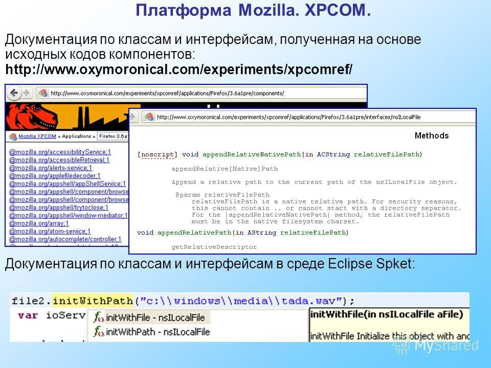 Платформа Mozilla. XPCOM. Документация по классам и интерфейсам, полученная на основе исходных кодов компонентов: http://www.oxymoronical.com/experiments/xpcomref/ Документация по классам и интерфейсам в среде Eclipse Spket: