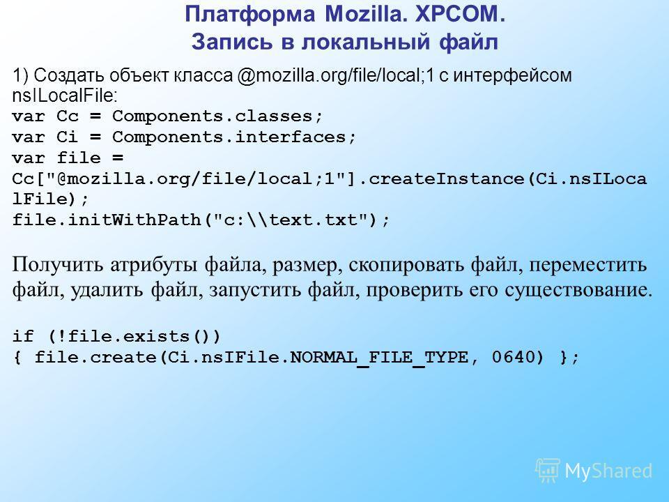 Платформа Mozilla. XPCOM. Запись в локальный файл 1) Создать объект класса @mozilla.org/file/local;1 с интерфейсом nsILocalFile: var Cc = Components.classes; var Ci = Components.interfaces; var file = Cc[