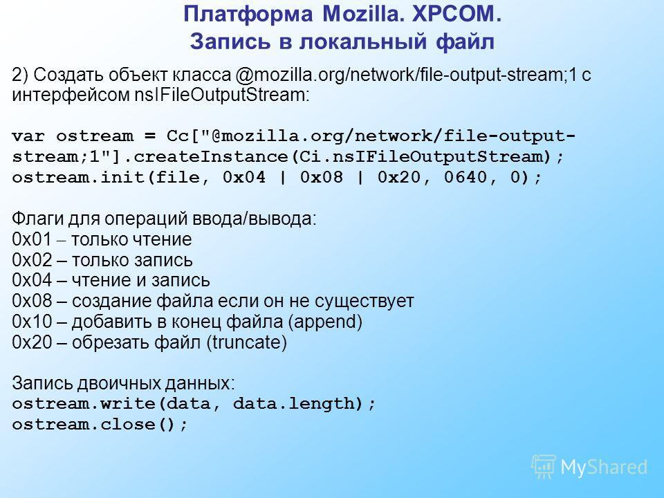 Платформа Mozilla. XPCOM. Запись в локальный файл 2) Создать объект класса @mozilla.org/network/file-output-stream;1 с интерфейсом nsIFileOutputStream: var ostream = Cc[