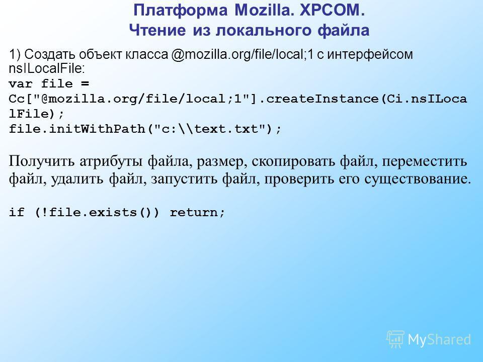 Платформа Mozilla. XPCOM. Чтение из локального файла 1) Создать объект класса @mozilla.org/file/local;1 с интерфейсом nsILocalFile: var file = Cc[