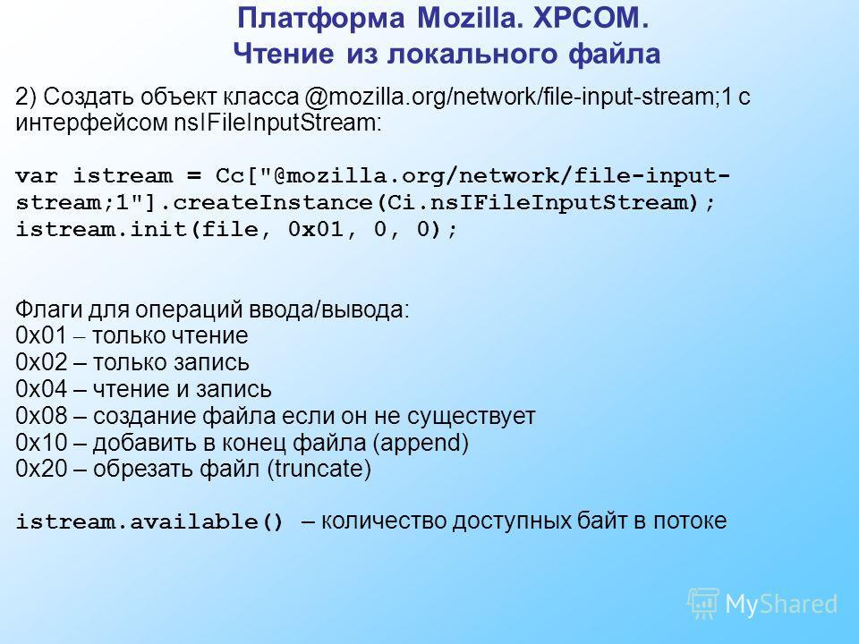 Платформа Mozilla. XPCOM. Чтение из локального файла 2) Создать объект класса @mozilla.org/network/file-input-stream;1 с интерфейсом nsIFileInputStream: var istream = Cc[