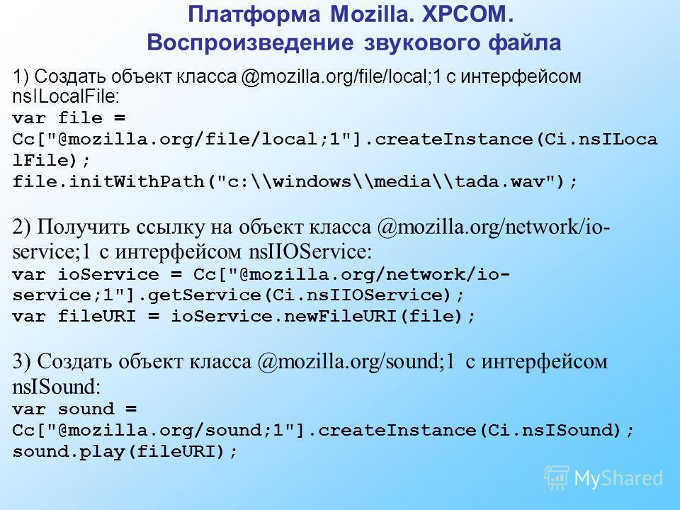 Платформа Mozilla. XPCOM. Воспроизведение звукового файла 1) Создать объект класса @mozilla.org/file/local;1 с интерфейсом nsILocalFile: var file = Cc[