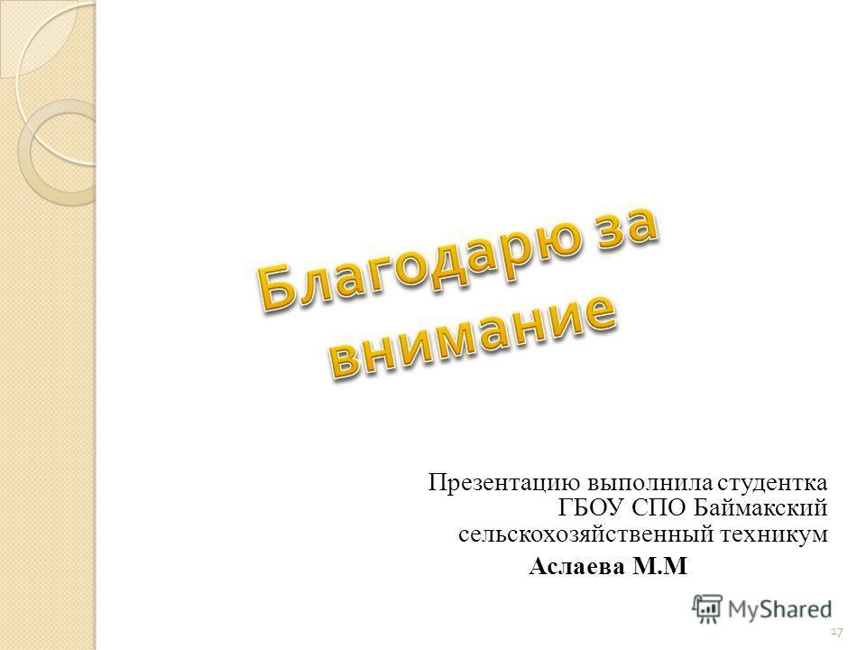 Презентацию выполнила студентка ГБОУ СПО Баймакский сельскохозяйственный техникум Аслаева М.М 17