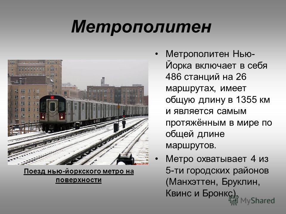 Поезд нью-йоркского метро на поверхности Метрополитен Метрополитен Нью- Йорка включает в себя 486 станций на 26 маршрутах, имеет общую длину в 1355 км и является самым протяжённым в мире по общей длине маршрутов. Метро охватывает 4 из 5-ти городских